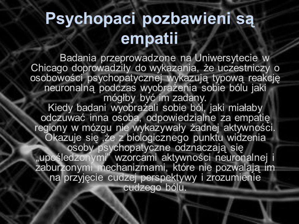 Psychopaci pozbawieni są empatii Badania przeprowadzone na Uniwersytecie w Chicago doprowadziły do wykazania, że uczestniczy o osobowości psychopatycz