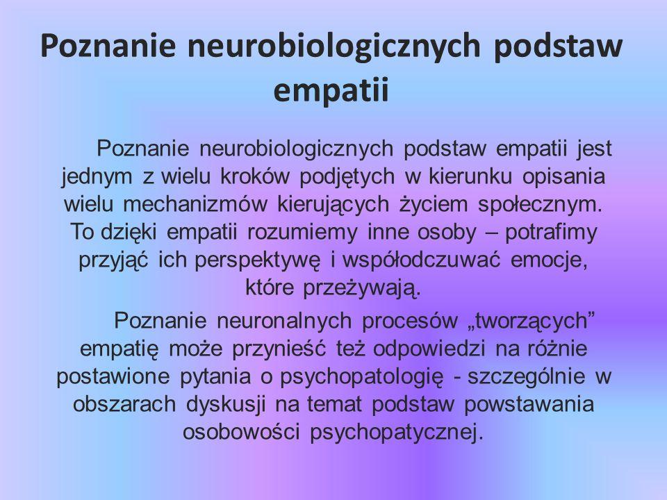 Poznanie neurobiologicznych podstaw empatii Poznanie neurobiologicznych podstaw empatii jest jednym z wielu kroków podjętych w kierunku opisania wielu
