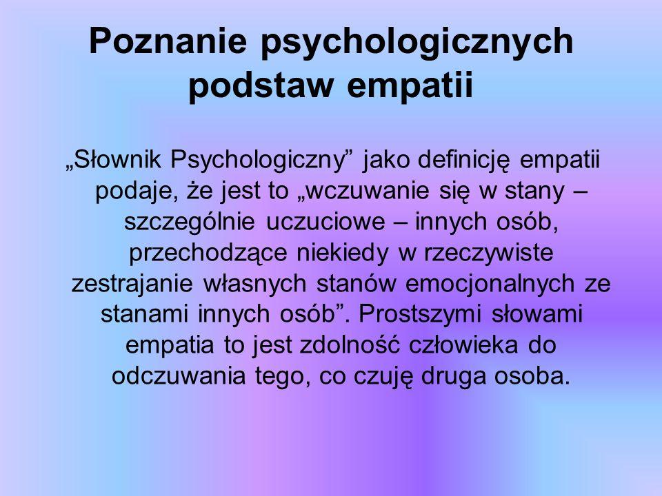 """Poznanie psychologicznych podstaw empatii """"Słownik Psychologiczny"""" jako definicję empatii podaje, że jest to """"wczuwanie się w stany – szczególnie uczu"""