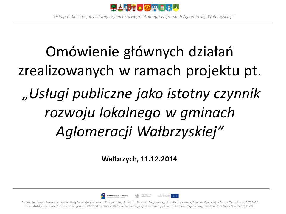"""Usługi publiczne jako istotny czynnik rozwoju lokalnego w gminach Aglomeracji Wałbrzyskiej Informacja o projekcie Tytuł projektu: """"Usługi publiczne jako istotny czynnik rozwoju lokalnego w gminach Aglomeracji Wałbrzyskiej , Finansowanie: projekt współfinansowany przez UE w ramach PO Pomoc Techniczna 2007-2013 - konkurs dotacji dla JST oraz zrzeszeń jednostek samorządu terytorialnego na działania wspierające podnoszenie dostępności, jakości i efektywności usług publicznych."""