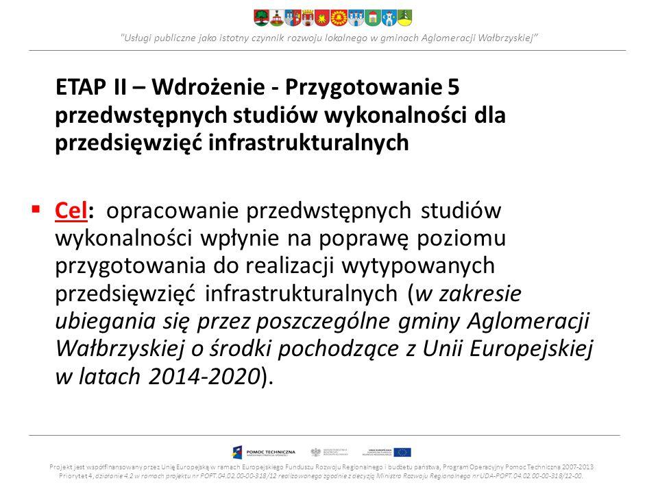 Usługi publiczne jako istotny czynnik rozwoju lokalnego w gminach Aglomeracji Wałbrzyskiej ETAP II – Wdrożenie - Przygotowanie 5 przedwstępnych studiów wykonalności dla przedsięwzięć infrastrukturalnych  Cel: opracowanie przedwstępnych studiów wykonalności wpłynie na poprawę poziomu przygotowania do realizacji wytypowanych przedsięwzięć infrastrukturalnych (w zakresie ubiegania się przez poszczególne gminy Aglomeracji Wałbrzyskiej o środki pochodzące z Unii Europejskiej w latach 2014-2020).