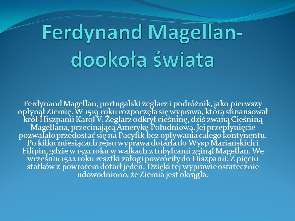 Ferdynand Magellan, portugalski żeglarz i podróżnik, jako pierwszy opłynął Ziemię. W 1519 roku rozpoczęła się wyprawa, którą sfinansował król Hiszpani