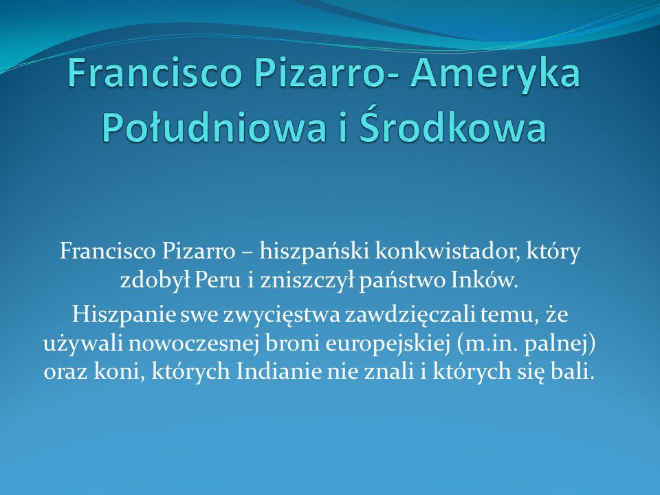 Francisco Pizarro – hiszpański konkwistador, który zdobył Peru i zniszczył państwo Inków. Hiszpanie swe zwycięstwa zawdzięczali temu, że używali nowoc
