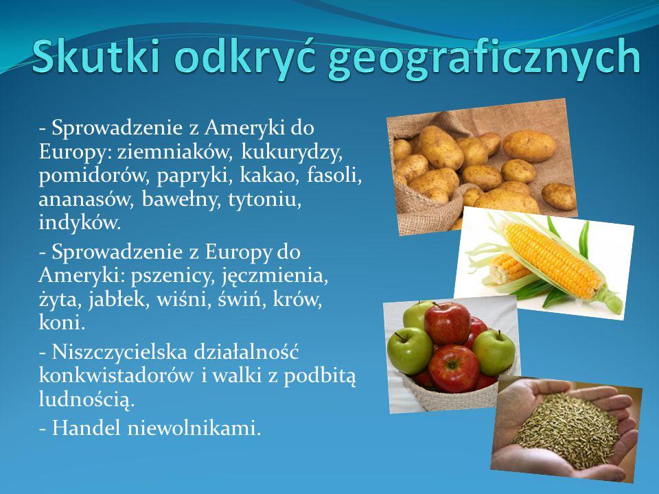 - Sprowadzenie z Ameryki do Europy: ziemniaków, kukurydzy, pomidorów, papryki, kakao, fasoli, ananasów, bawełny, tytoniu, indyków. - Sprowadzenie z Eu