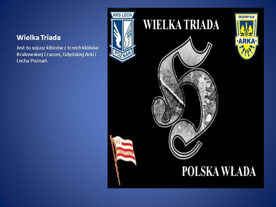 Wielka Triada Jest to sojusz kibiców z trzech klóbów Krakowskiej Cracovi, Gdyńskiej Arki i Lecha Poznań.