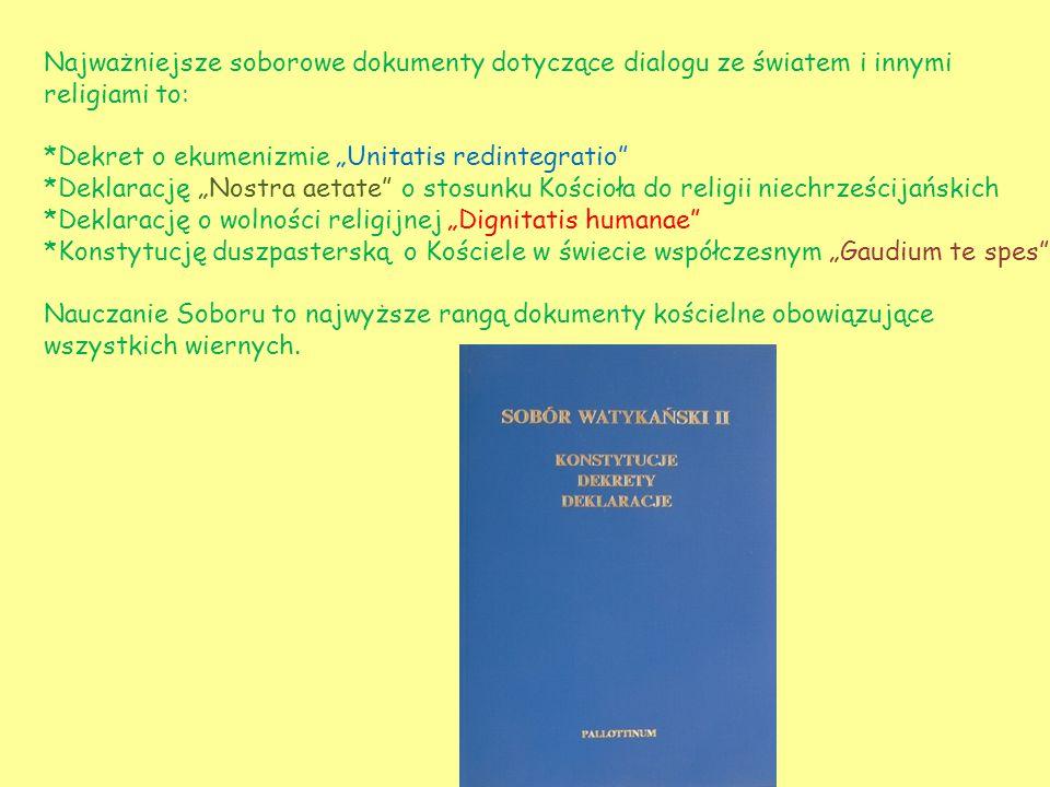 """Najważniejsze soborowe dokumenty dotyczące dialogu ze światem i innymi religiami to: *Dekret o ekumenizmie """"Unitatis redintegratio *Deklarację """"Nostra aetate o stosunku Kościoła do religii niechrześcijańskich *Deklarację o wolności religijnej """"Dignitatis humanae *Konstytucję duszpasterską o Kościele w świecie współczesnym """"Gaudium te spes Nauczanie Soboru to najwyższe rangą dokumenty kościelne obowiązujące wszystkich wiernych."""