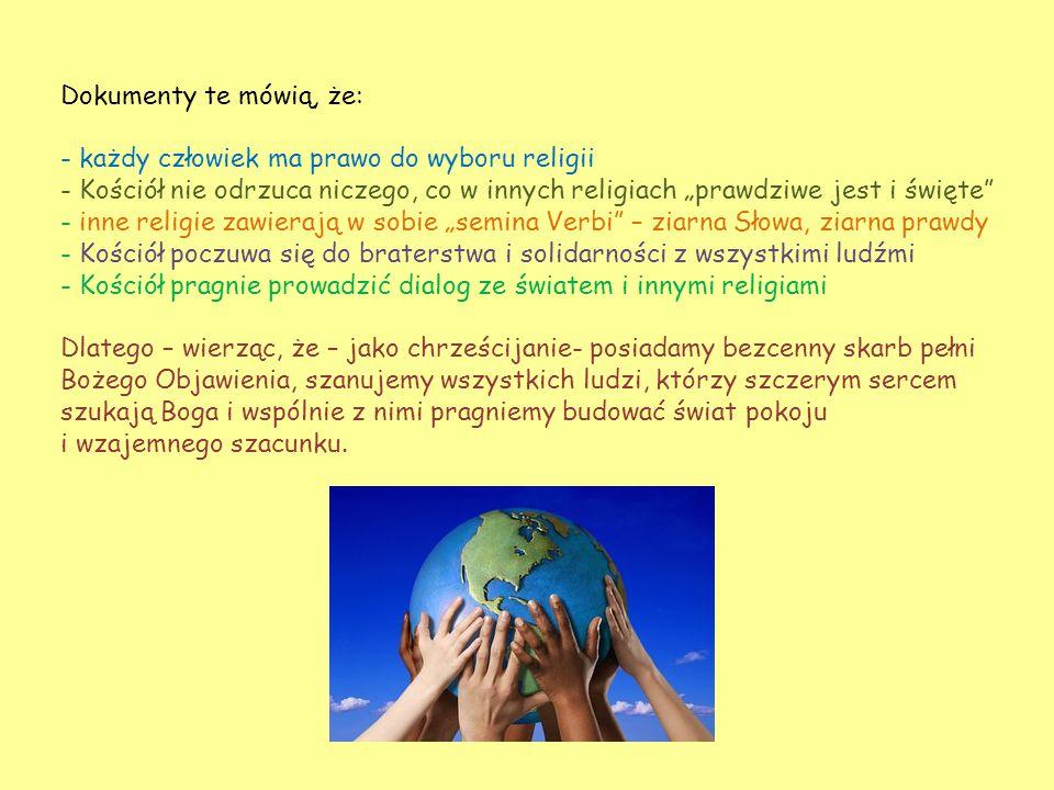 """Dokumenty te mówią, że: - każdy człowiek ma prawo do wyboru religii - Kościół nie odrzuca niczego, co w innych religiach """"prawdziwe jest i święte - inne religie zawierają w sobie """"semina Verbi – ziarna Słowa, ziarna prawdy - Kościół poczuwa się do braterstwa i solidarności z wszystkimi ludźmi - Kościół pragnie prowadzić dialog ze światem i innymi religiami Dlatego – wierząc, że – jako chrześcijanie- posiadamy bezcenny skarb pełni Bożego Objawienia, szanujemy wszystkich ludzi, którzy szczerym sercem szukają Boga i wspólnie z nimi pragniemy budować świat pokoju i wzajemnego szacunku."""