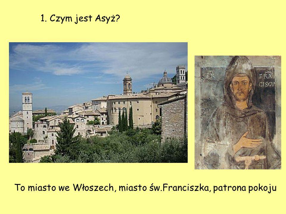 1. Czym jest Asyż? To miasto we Włoszech, miasto św.Franciszka, patrona pokoju