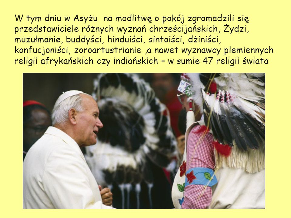 W tym dniu w Asyżu na modlitwę o pokój zgromadzili się przedstawiciele różnych wyznań chrześcijańskich, Żydzi, muzułmanie, buddyści, hinduiści, sintoiści, dżiniści, konfucjoniści, zoroartustrianie,a nawet wyznawcy plemiennych religii afrykańskich czy indiańskich – w sumie 47 religii świata