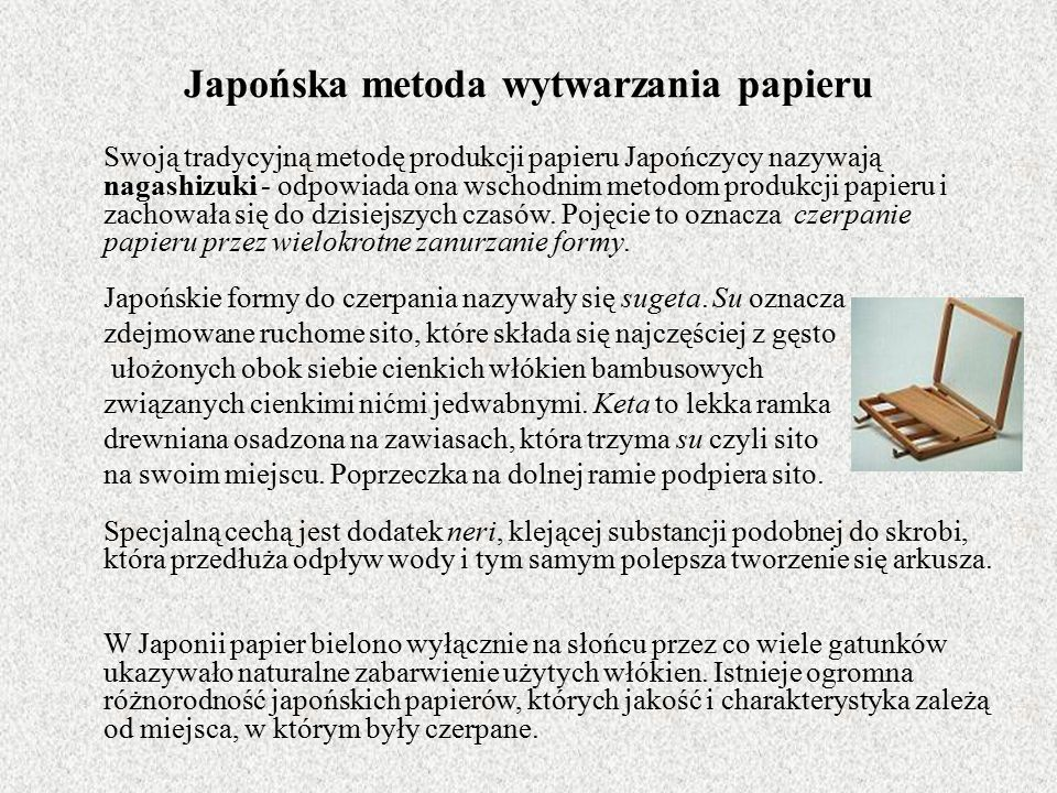 Japońska metoda wytwarzania papieru Swoją tradycyjną metodę produkcji papieru Japończycy nazywają nagashizuki - odpowiada ona wschodnim metodom produkcji papieru i zachowała się do dzisiejszych czasów.