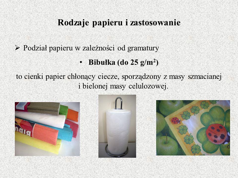 Rodzaje papieru i zastosowanie  Podział papieru w zależności od gramatury Bibułka (do 25 g/m 2 ) to cienki papier chłonący ciecze, sporządzony z masy szmacianej i bielonej masy celulozowej.