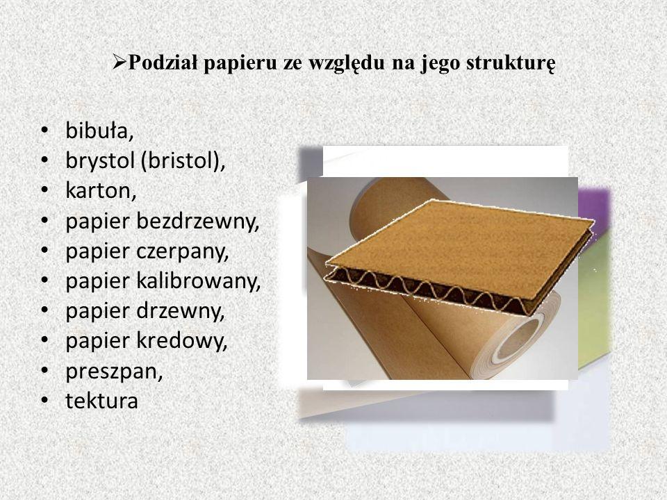  Podział papieru ze względu na jego strukturę bibuła, brystol (bristol), karton, papier bezdrzewny, papier czerpany, papier kalibrowany, papier drzewny, papier kredowy, preszpan, tektura