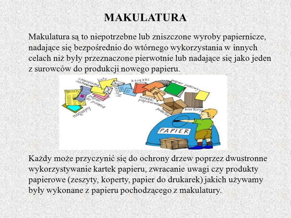 MAKULATURA Makulatura są to niepotrzebne lub zniszczone wyroby papiernicze, nadające się bezpośrednio do wtórnego wykorzystania w innych celach niż były przeznaczone pierwotnie lub nadające się jako jeden z surowców do produkcji nowego papieru.