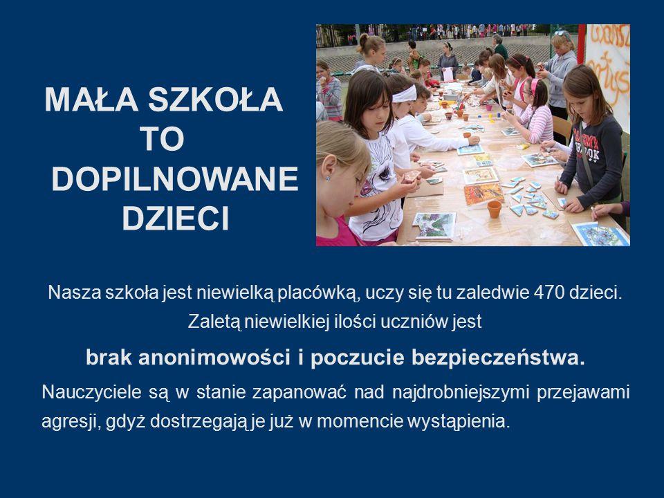 MAŁA SZKOŁA TO DOPILNOWANE DZIECI Nasza szkoła jest niewielką placówką, uczy się tu zaledwie 470 dzieci.