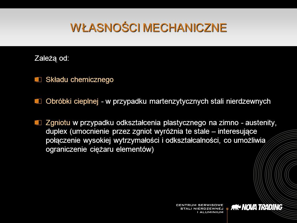 Zależą od: Składu chemicznego Obróbki cieplnej - w przypadku martenzytycznych stali nierdzewnych Zgniotu w przypadku odkształcenia plastycznego na zimno - austenity, duplex (umocnienie przez zgniot wyróżnia te stale – interesujące połączenie wysokiej wytrzymałości i odkształcalności, co umożliwia ograniczenie ciężaru elementów) WŁASNOŚCI MECHANICZNE