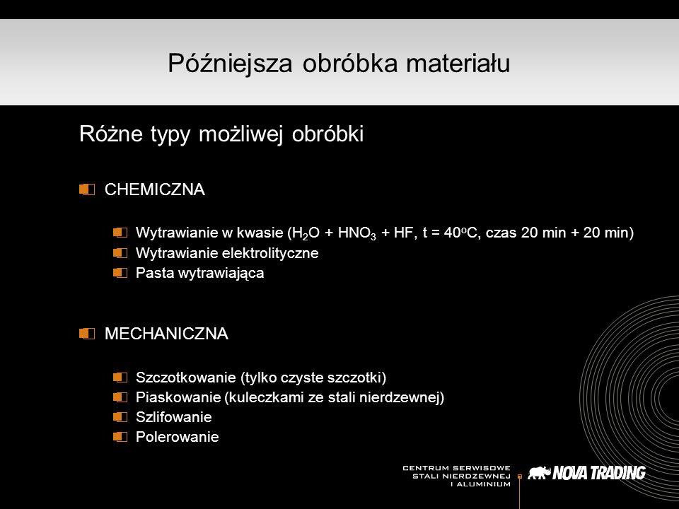 Późniejsza obróbka materiału Różne typy możliwej obróbki CHEMICZNA Wytrawianie w kwasie (H 2 O + HNO 3 + HF, t = 40 o C, czas 20 min + 20 min) Wytrawianie elektrolityczne Pasta wytrawiająca MECHANICZNA Szczotkowanie (tylko czyste szczotki) Piaskowanie (kuleczkami ze stali nierdzewnej) Szlifowanie Polerowanie