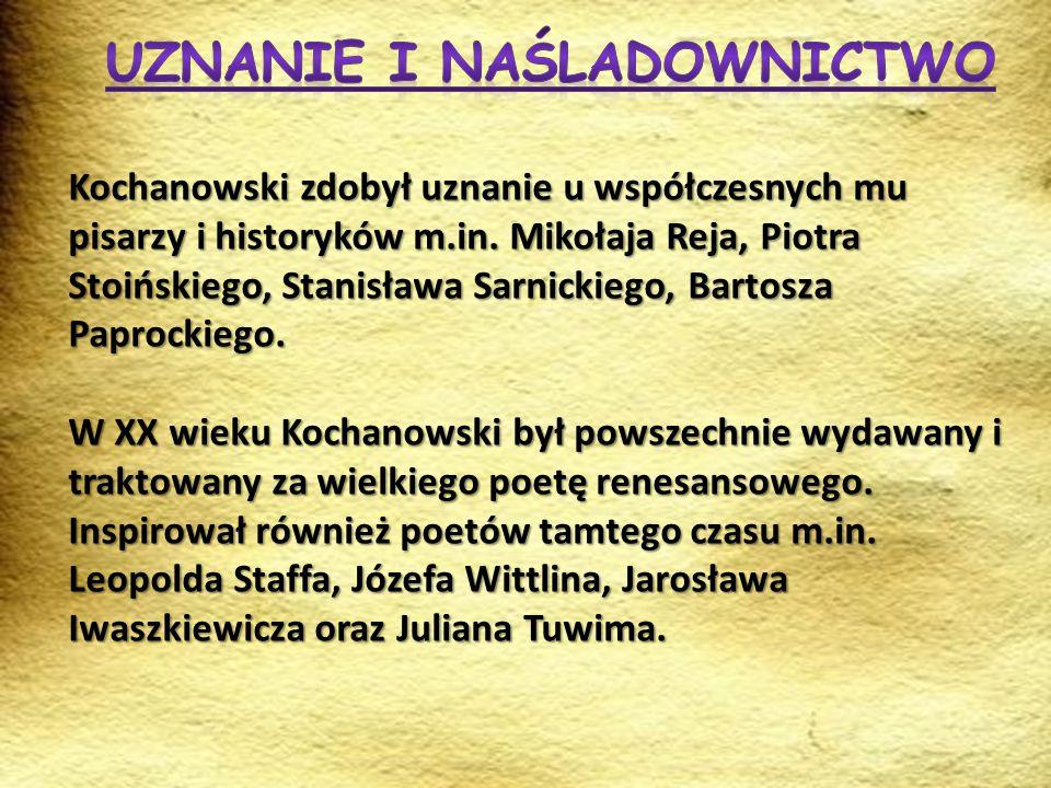 Kochanowski zdobył uznanie u współczesnych mu pisarzy i historyków m.in. Mikołaja Reja, Piotra Stoińskiego, Stanisława Sarnickiego, Bartosza Paprockie