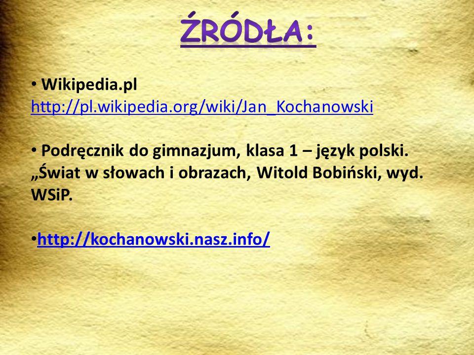 """Wikipedia.pl http://pl.wikipedia.org/wiki/Jan_Kochanowski Podręcznik do gimnazjum, klasa 1 – język polski. """"Świat w słowach i obrazach, Witold Bobińsk"""