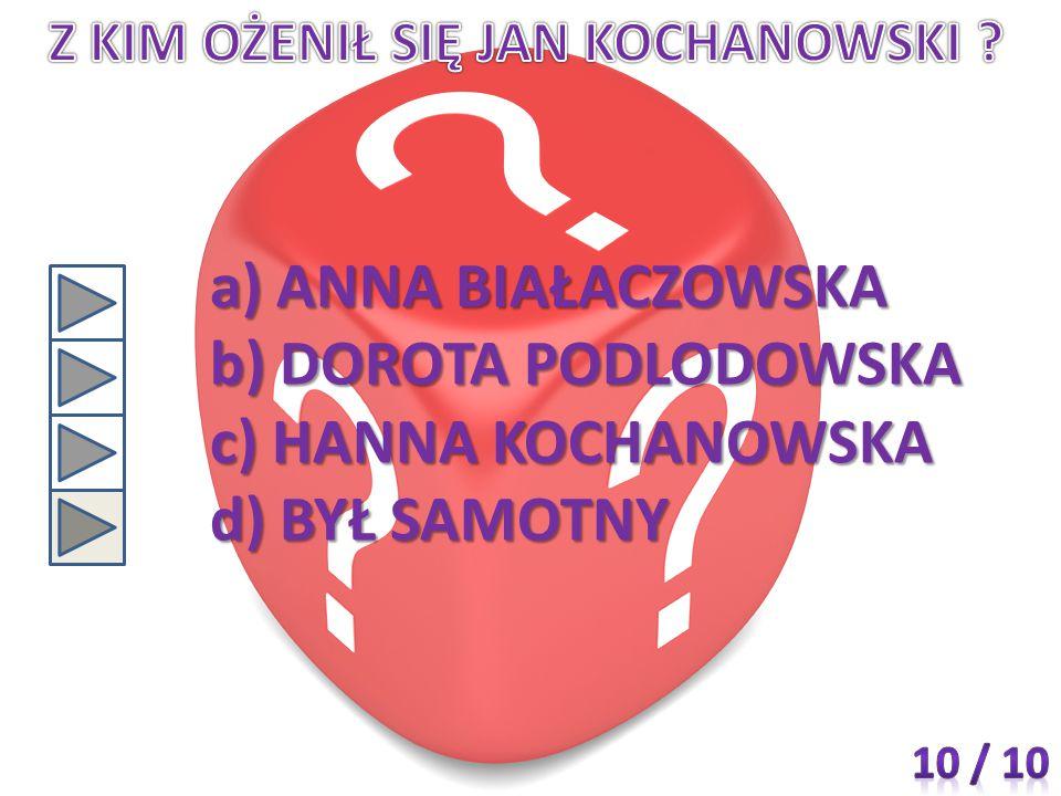 a) ANNA BIAŁACZOWSKA b) DOROTA PODLODOWSKA c) HANNA KOCHANOWSKA d) BYŁ SAMOTNY