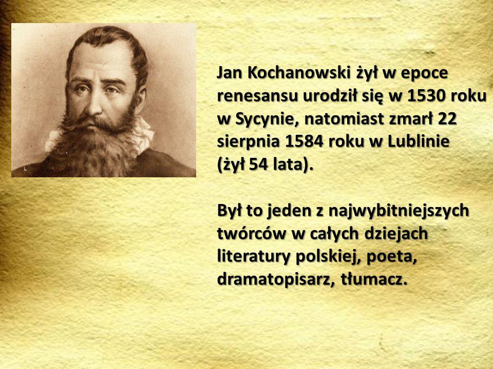 Jan Kochanowski żył w epoce renesansu urodził się w 1530 roku w Sycynie, natomiast zmarł 22 sierpnia 1584 roku w Lublinie (żył 54 lata). Był to jeden
