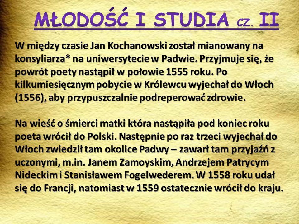 W między czasie Jan Kochanowski został mianowany na konsyliarza* na uniwersytecie w Padwie. Przyjmuje się, że powrót poety nastąpił w połowie 1555 rok