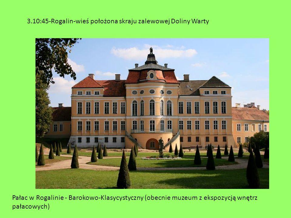Pałac w Rogalinie - Barokowo-Klasycystyczny (obecnie muzeum z ekspozycją wnętrz pałacowych) 3.10:45-Rogalin-wieś położona skraju zalewowej Doliny Wart
