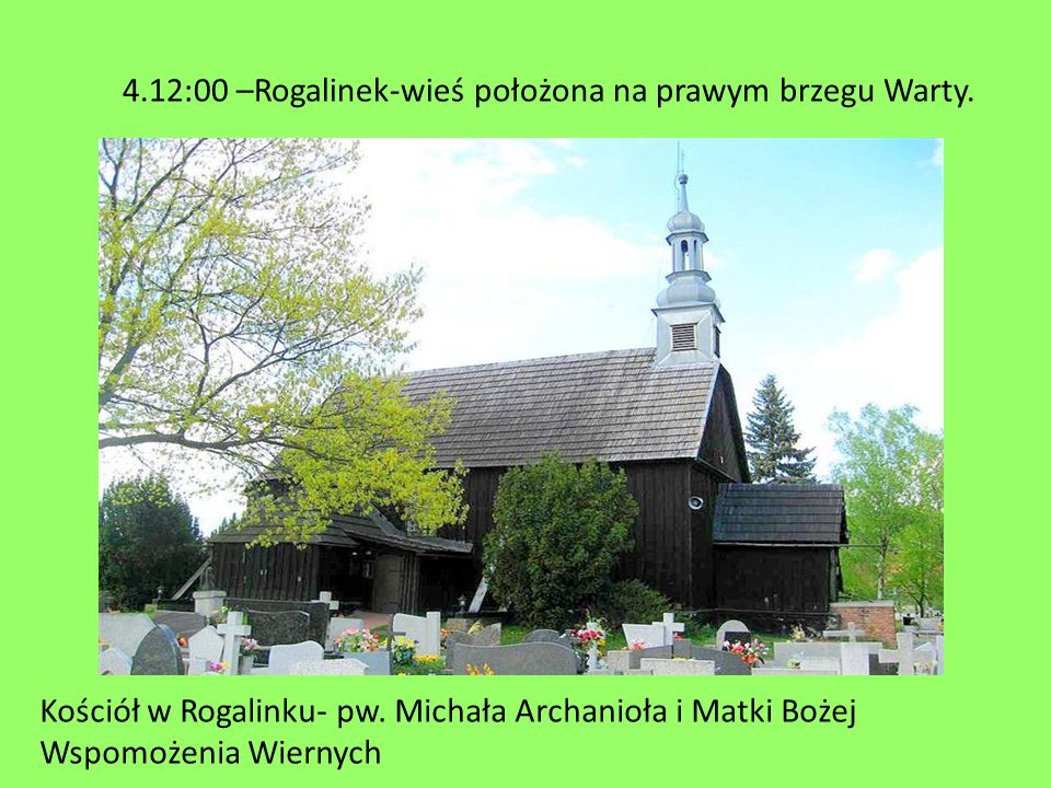 Kościół w Rogalinku- pw. Michała Archanioła i Matki Bożej Wspomożenia Wiernych 4.12:00 –Rogalinek-wieś położona na prawym brzegu Warty.
