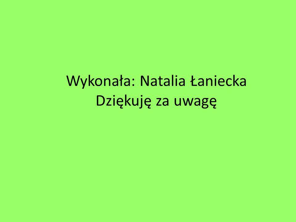 Wykonała: Natalia Łaniecka Dziękuję za uwagę