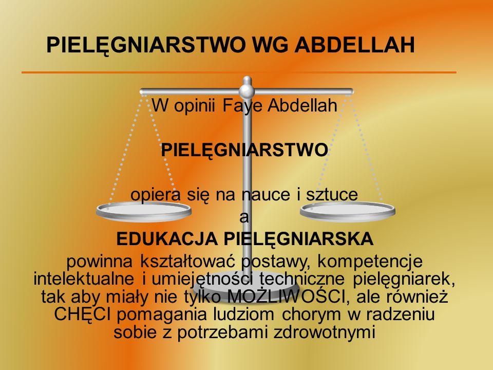 PIELĘGNIARSTWO WG ABDELLAH W opinii Faye Abdellah PIELĘGNIARSTWO opiera się na nauce i sztuce a EDUKACJA PIELĘGNIARSKA powinna kształtować postawy, ko