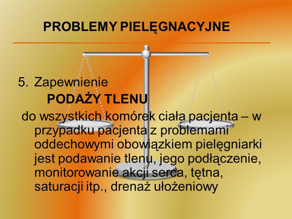 PROBLEMY PIELĘGNACYJNE 5.Zapewnienie PODAŻY TLENU do wszystkich komórek ciała pacjenta – w przypadku pacjenta z problemami oddechowymi obowiązkiem pie