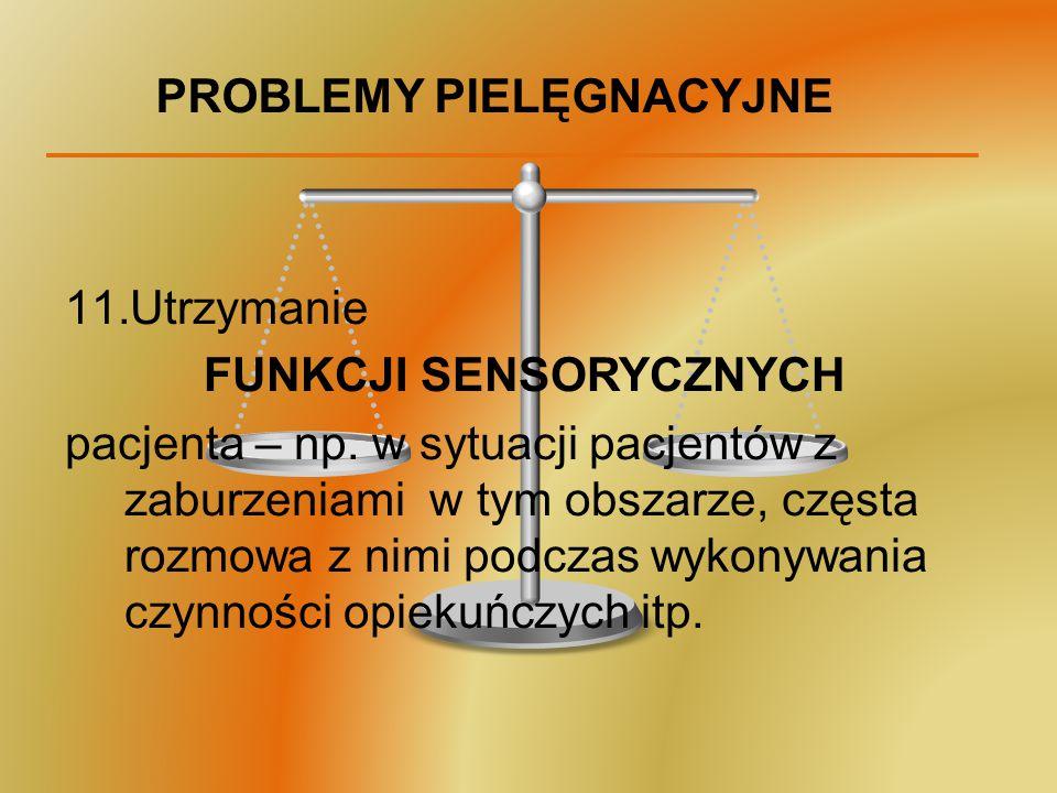 PROBLEMY PIELĘGNACYJNE 11.Utrzymanie FUNKCJI SENSORYCZNYCH pacjenta – np. w sytuacji pacjentów z zaburzeniami w tym obszarze, częsta rozmowa z nimi po