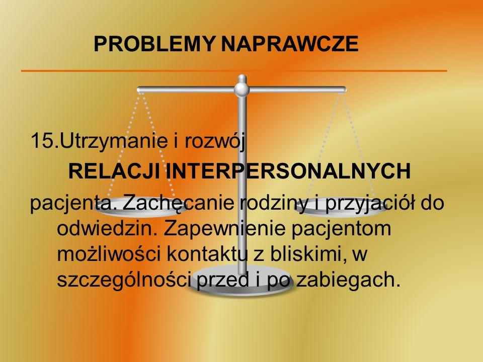 PROBLEMY NAPRAWCZE 15.Utrzymanie i rozwój RELACJI INTERPERSONALNYCH pacjenta. Zachęcanie rodziny i przyjaciół do odwiedzin. Zapewnienie pacjentom możl