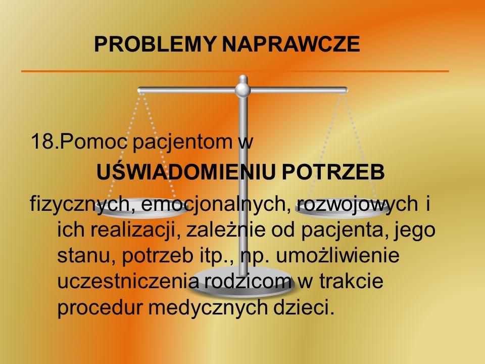 PROBLEMY NAPRAWCZE 18.Pomoc pacjentom w UŚWIADOMIENIU POTRZEB fizycznych, emocjonalnych, rozwojowych i ich realizacji, zależnie od pacjenta, jego stan