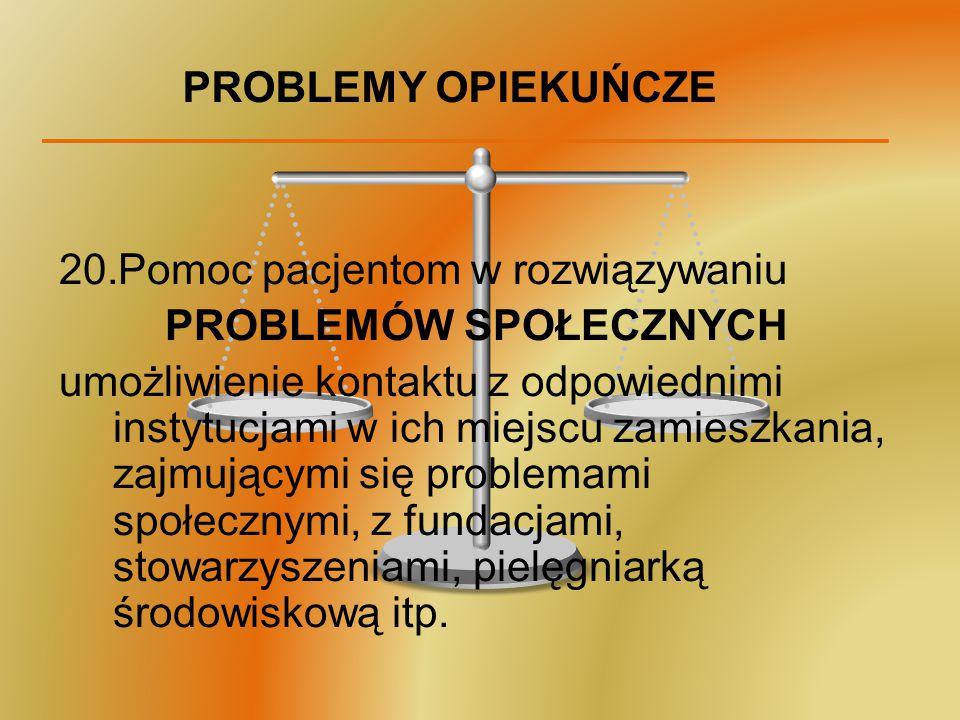 PROBLEMY OPIEKUŃCZE 20.Pomoc pacjentom w rozwiązywaniu PROBLEMÓW SPOŁECZNYCH umożliwienie kontaktu z odpowiednimi instytucjami w ich miejscu zamieszka