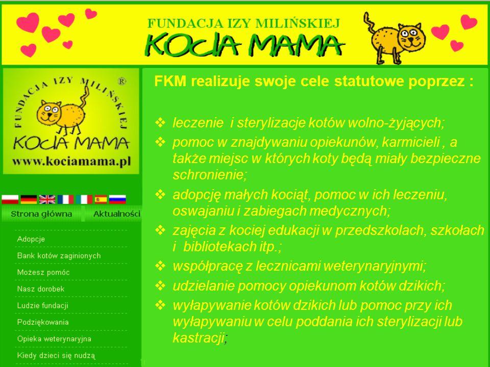 FKM realizuje swoje cele statutowe poprzez :  leczenie i sterylizacje kotów wolno-żyjących;  pomoc w znajdywaniu opiekunów, karmicieli, a także miejsc w których koty będą miały bezpieczne schronienie;  adopcję małych kociąt, pomoc w ich leczeniu, oswajaniu i zabiegach medycznych;  zajęcia z kociej edukacji w przedszkolach, szkołach i bibliotekach itp.;  współpracę z lecznicami weterynaryjnymi;  udzielanie pomocy opiekunom kotów dzikich;  wyłapywanie kotów dzikich lub pomoc przy ich wyłapywaniu w celu poddania ich sterylizacji lub kastracji;