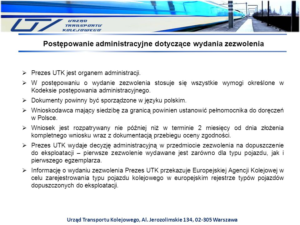 Urząd Transportu Kolejowego, Al. Jerozolimskie 134, 02-305 Warszawa  Prezes UTK jest organem administracji.  W postępowaniu o wydanie zezwolenia sto