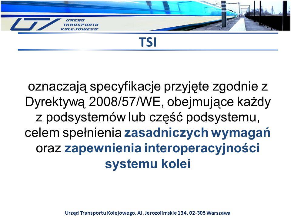 Urząd Transportu Kolejowego, Al. Jerozolimskie 134, 02-305 Warszawa TSI oznaczają specyfikacje przyjęte zgodnie z Dyrektywą 2008/57/WE, obejmujące każ