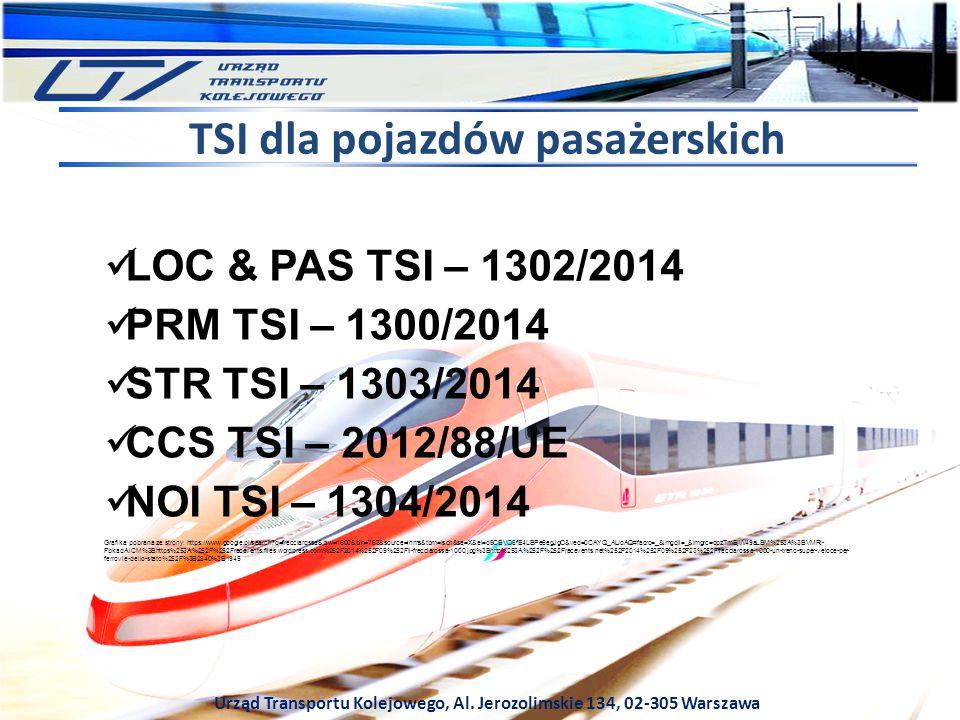 Urząd Transportu Kolejowego, Al. Jerozolimskie 134, 02-305 Warszawa TSI dla pojazdów pasażerskich LOC & PAS TSI – 1302/2014 PRM TSI – 1300/2014 STR TS