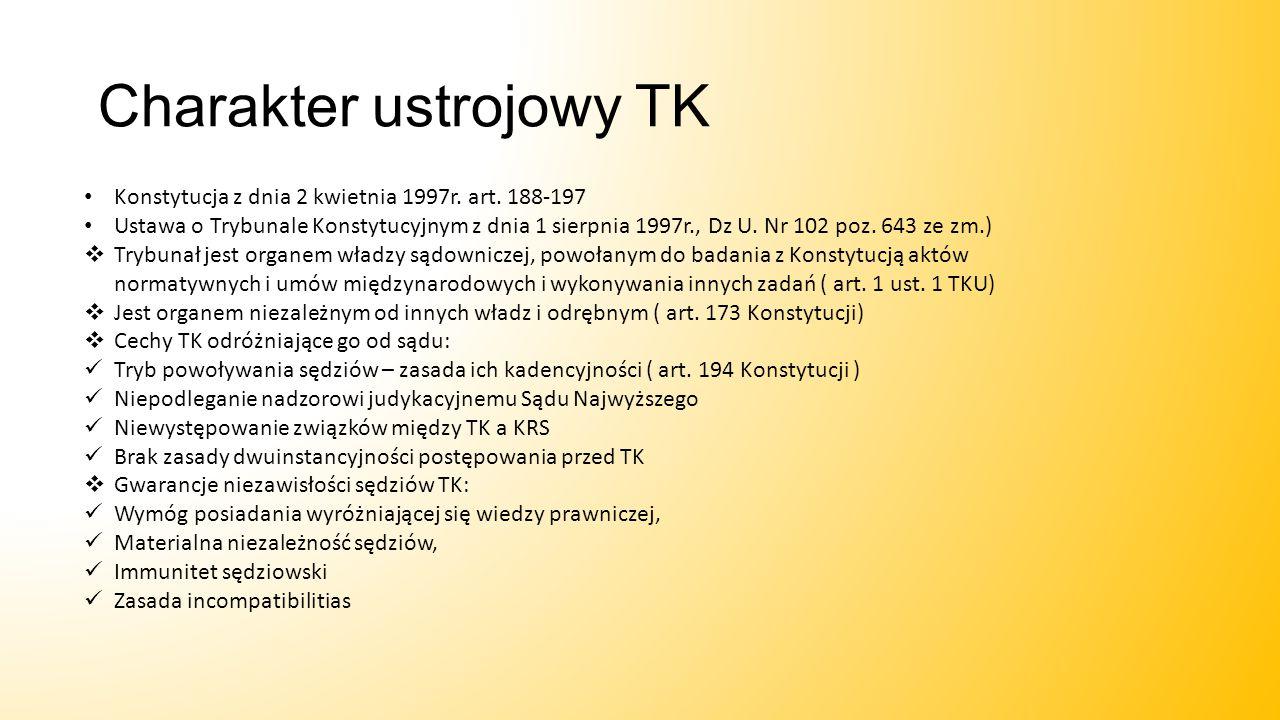 Charakter ustrojowy TK Konstytucja z dnia 2 kwietnia 1997r. art. 188-197 Ustawa o Trybunale Konstytucyjnym z dnia 1 sierpnia 1997r., Dz U. Nr 102 poz.