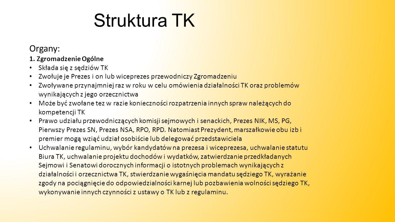 Struktura TK Organy: 1. Zgromadzenie Ogólne Składa się z sędziów TK Zwołuje je Prezes i on lub wiceprezes przewodniczy Zgromadzeniu Zwoływane przynajm