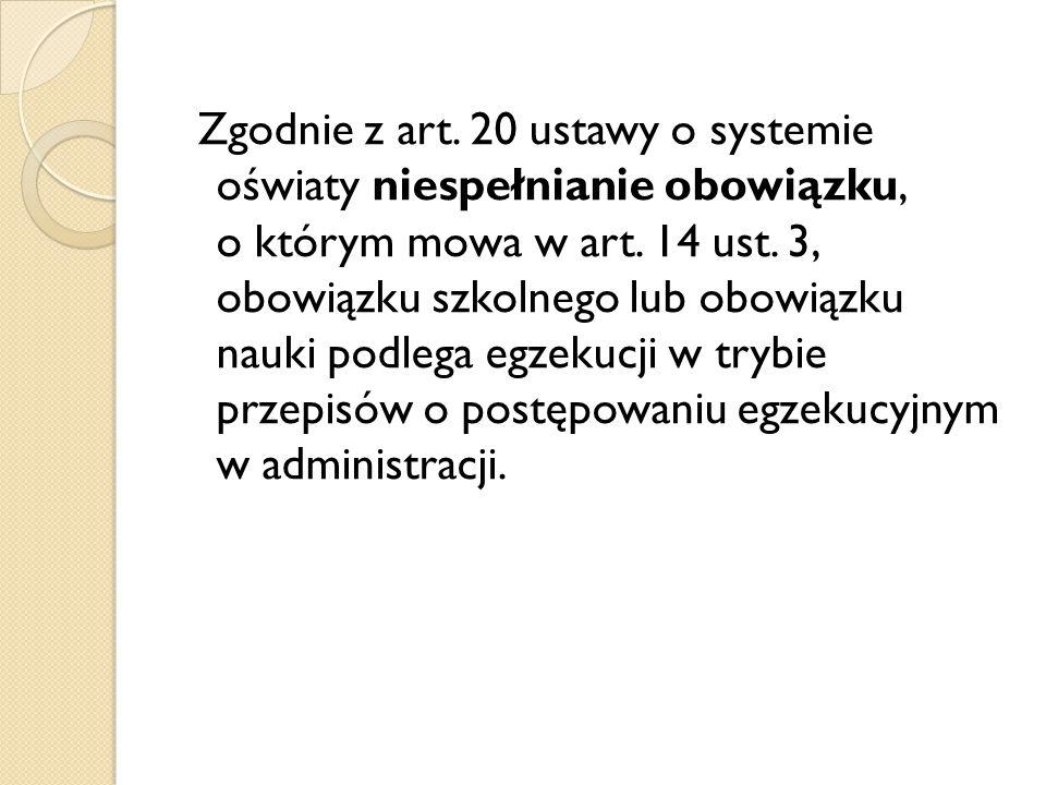Zgodnie z art. 20 ustawy o systemie oświaty niespełnianie obowiązku, o którym mowa w art. 14 ust. 3, obowiązku szkolnego lub obowiązku nauki podlega e