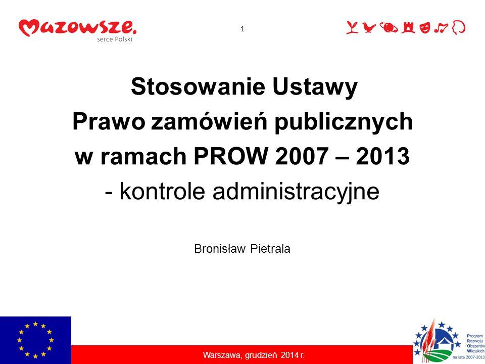 Stosowanie Ustawy Prawo zamówień publicznych w ramach PROW 2007 – 2013 - kontrole administracyjne Warszawa, grudzień 2014 r. Bronisław Pietrala 1