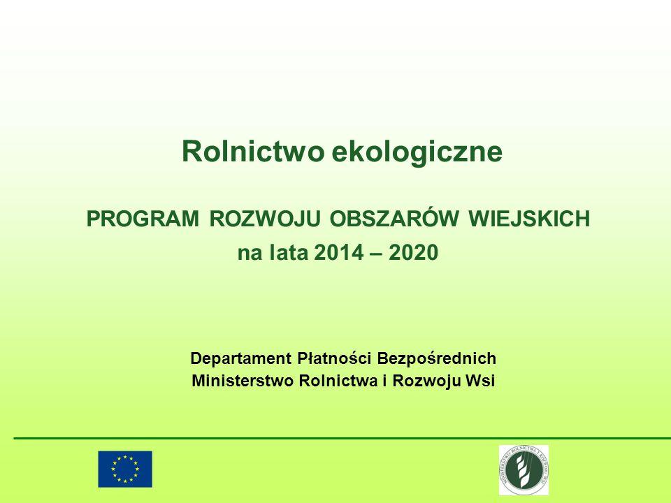 Rolnictwo ekologiczne PROGRAM ROZWOJU OBSZARÓW WIEJSKICH na lata 2014 – 2020 Departament Płatności Bezpośrednich Ministerstwo Rolnictwa i Rozwoju Wsi