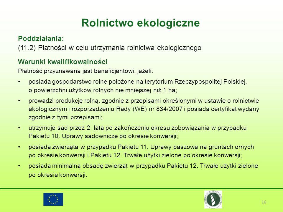 Rolnictwo ekologiczne 16 Poddziałania: (11.2) Płatności w celu utrzymania rolnictwa ekologicznego Warunki kwalifikowalności Płatność przyznawana jest