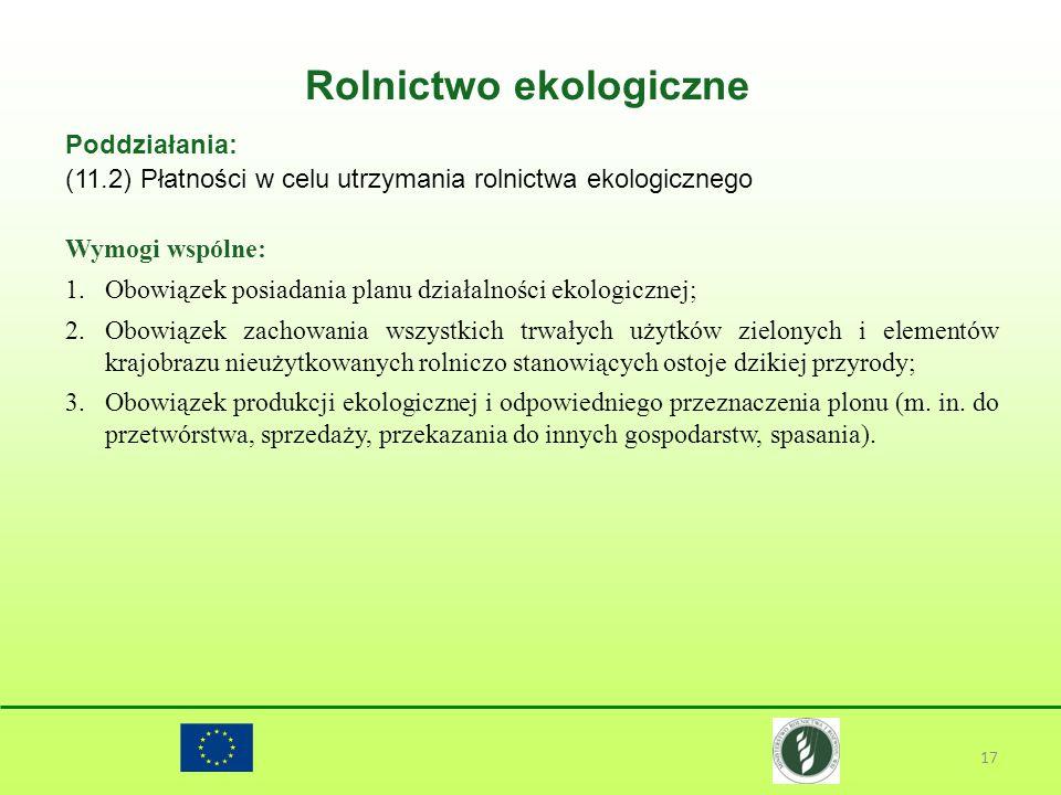 Rolnictwo ekologiczne 17 Poddziałania: (11.2) Płatności w celu utrzymania rolnictwa ekologicznego Wymogi wspólne: 1.Obowiązek posiadania planu działal