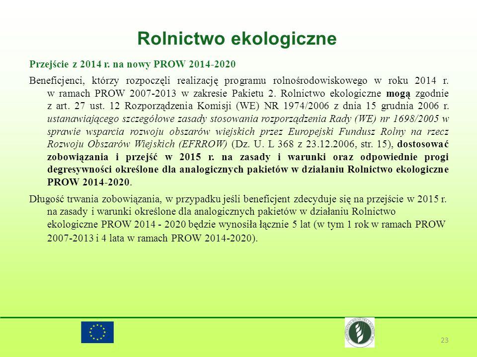 Rolnictwo ekologiczne 23 Przejście z 2014 r. na nowy PROW 2014-2020 Beneficjenci, którzy rozpoczęli realizację programu rolnośrodowiskowego w roku 201