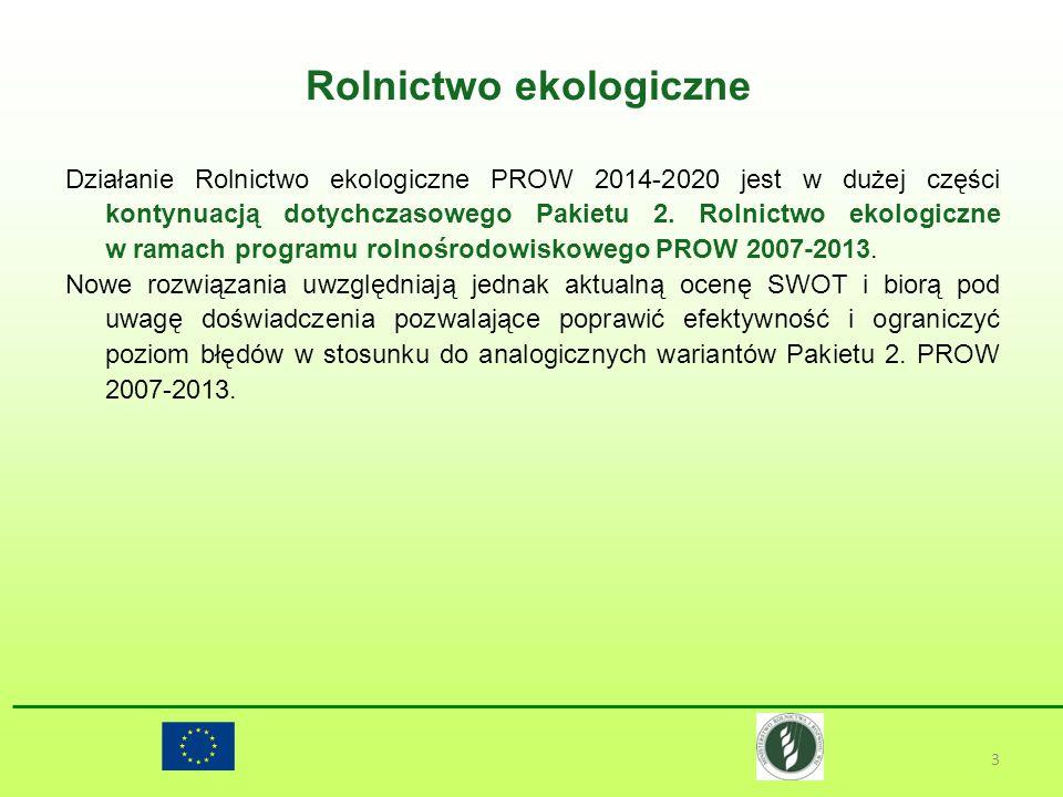 Rolnictwo ekologiczne 3 Działanie Rolnictwo ekologiczne PROW 2014-2020 jest w dużej części kontynuacją dotychczasowego Pakietu 2. Rolnictwo ekologiczn