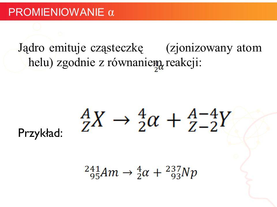 Jądro emituje cząsteczkę (zjonizowany atom helu) zgodnie z równaniem reakcji: Przykład: informatyka + 10 PROMIENIOWANIE α
