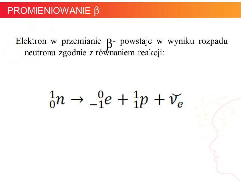 Elektron w przemianie β - powstaje w wyniku rozpadu neutronu zgodnie z równaniem reakcji: informatyka + 12 PROMIENIOWANIE β -