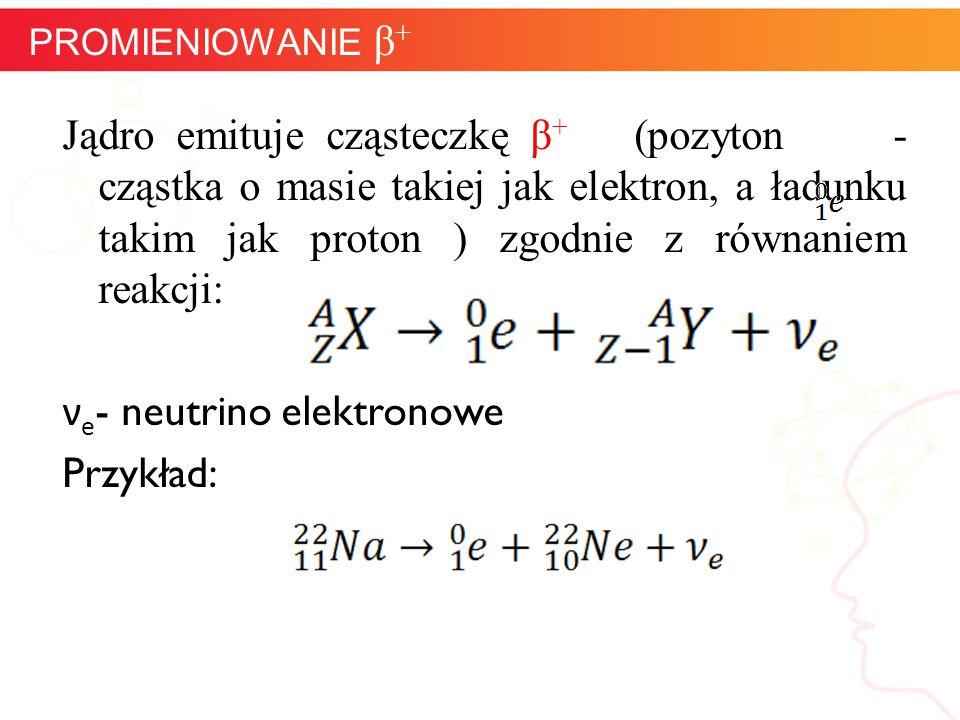 Jądro emituje cząsteczkę β + (pozyton - cząstka o masie takiej jak elektron, a ładunku takim jak proton ) zgodnie z równaniem reakcji: ν e - neutrino